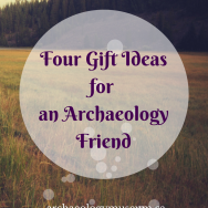 Four Gift Ideas for An Archaeology Friend